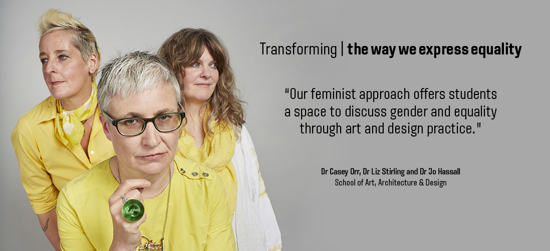 "Transforming the way we express equality: ""Our feminist approach offers students a space to discuss gender and equality through art and design practice."" - Dr Casey Orr, Dr Liz Stirling and Jo Hassall"