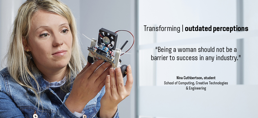 "Transforming Outdated Perceptions - ""Being a woman should not be a barrier to success in any industry."" - Nina Cuthbertson, Student, School of Computing, Creative Technologies and Engineering"