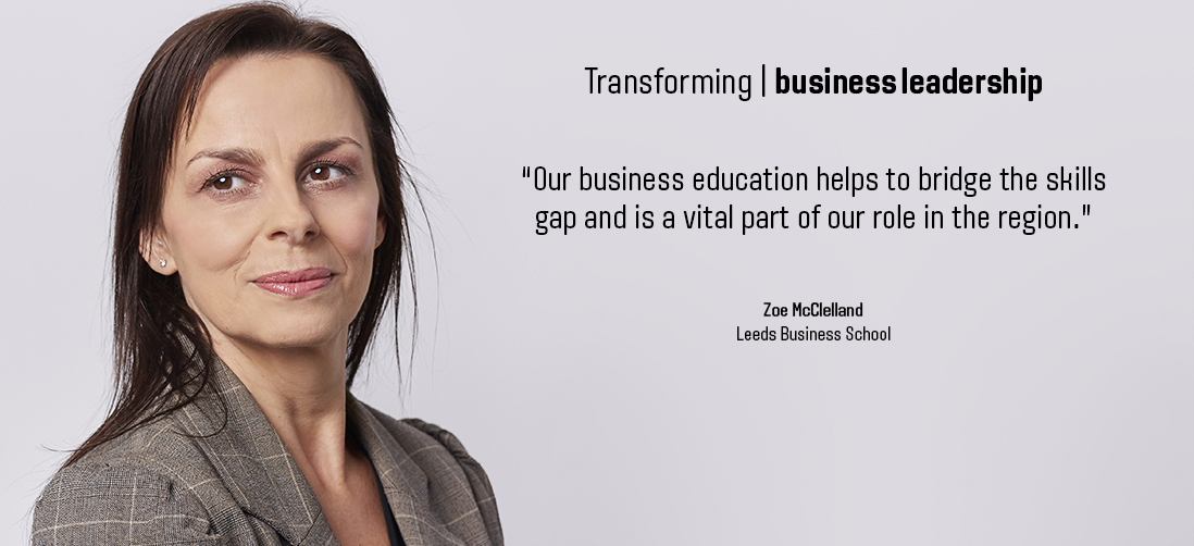 "Transforming business leadership - ""Our business education helps to bridge the skills gap and is a vital part of our role in the region."" - Zoe McClelland, Leeds Business School"