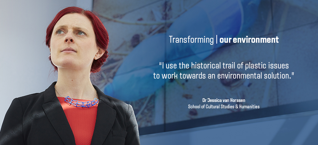 "Transforming our environment - ""I use the historical trail of plastic issues to work towards an environmental solution"" - Dr Jessica van Horssen, School of Cultural Studies and Humanities"