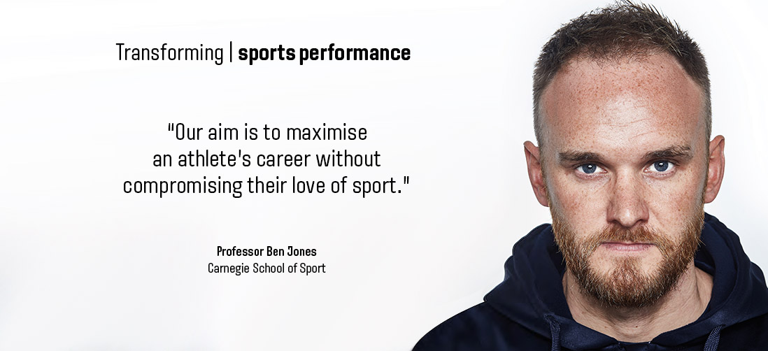"Transforming sports performance: ""Our aim is to maximise and athlete's career without compromising their love of sport."" - Professor Ben Jones - Carnegie School of Sport"