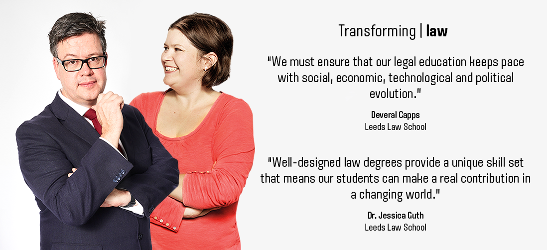"Transforming law: ""We must ensure that our legal education keeps pace with social, economic, technological and political evolution."" - Deveral Capps - Leeds Law School / ""Well designed law degrees provide a unique skillset that means our students can make a real contribution in a changing world"" - Dr Jessica Guth - Leeds Law School-"