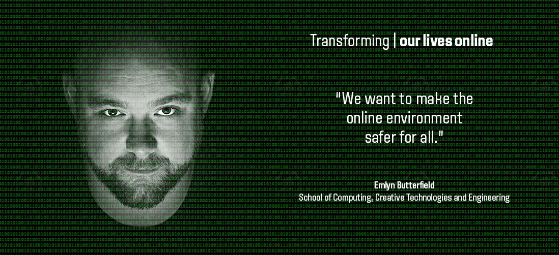 "Transforming our lives online: ""We want to make the online environment safer for all."" - Emlyn Butterfield - School of Computing, Creative Technologies & Engineering"
