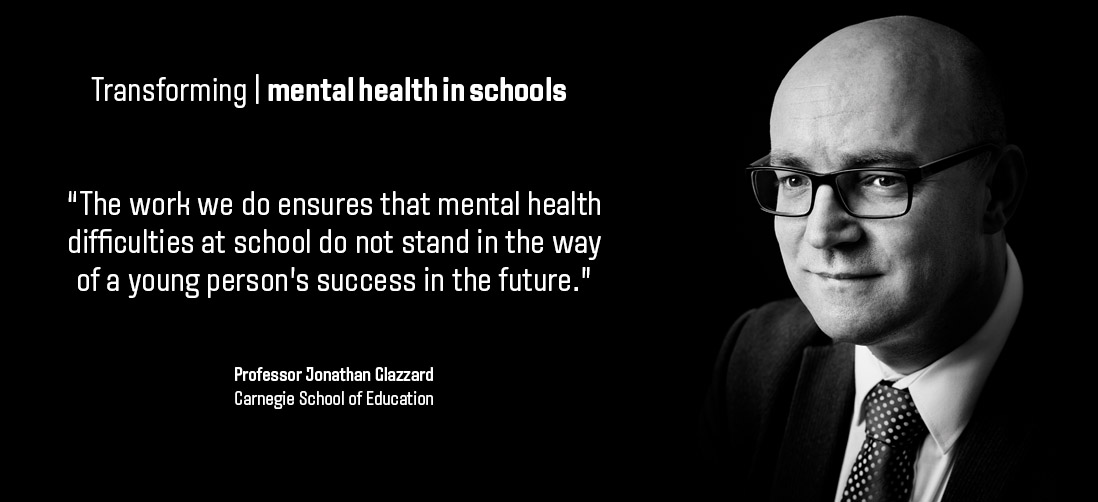 "Transforming mental health in schools: ""The work we do ensures that mental health difficulties at school do not stand in the way of a young person's success in the future."" - Professor Jonathan Glazzard, Carnegie School of Education"