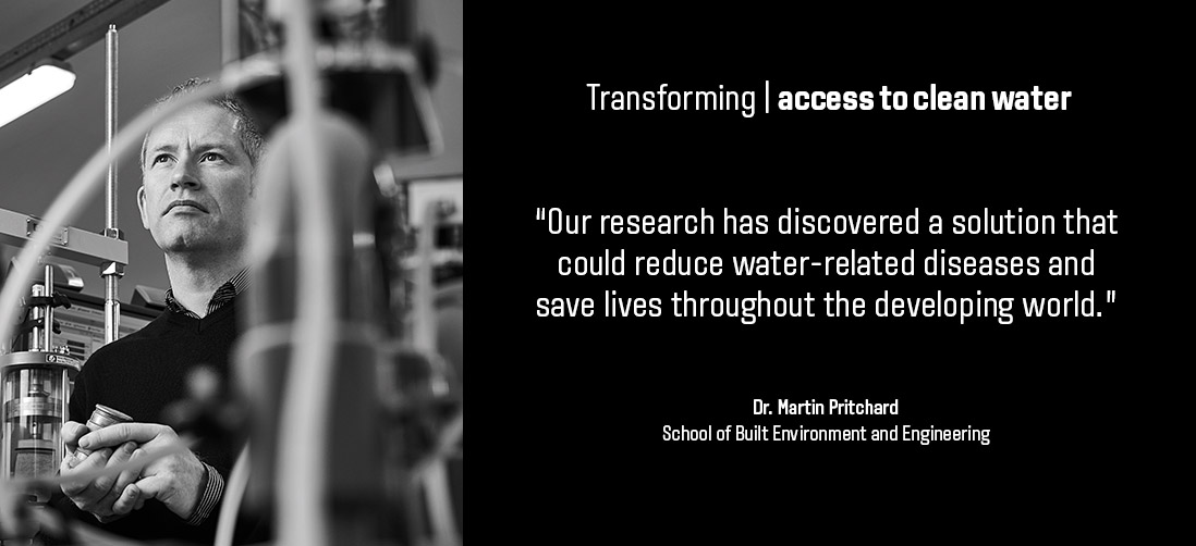 "Transforming access to clean water: ""Our research has discovered a solution that could reduce water-related diseases and save lives throughout the developing world."" - Dr Martin Pritchard - School of Built Environment & Engineering"