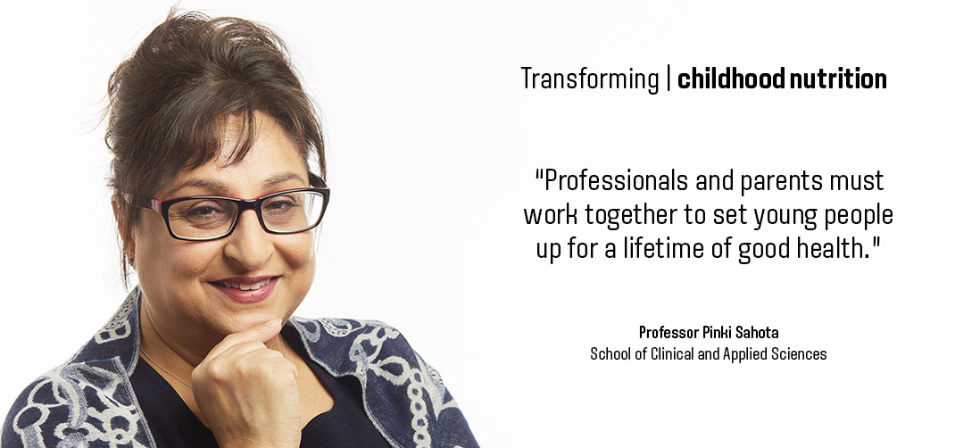 "Transforming childhood nutrition: ""Professionals and parents must work together to get young people up for a lifetime of good health."" - Professor Pinki Sahota - School of Clinical & Applied Sciences"