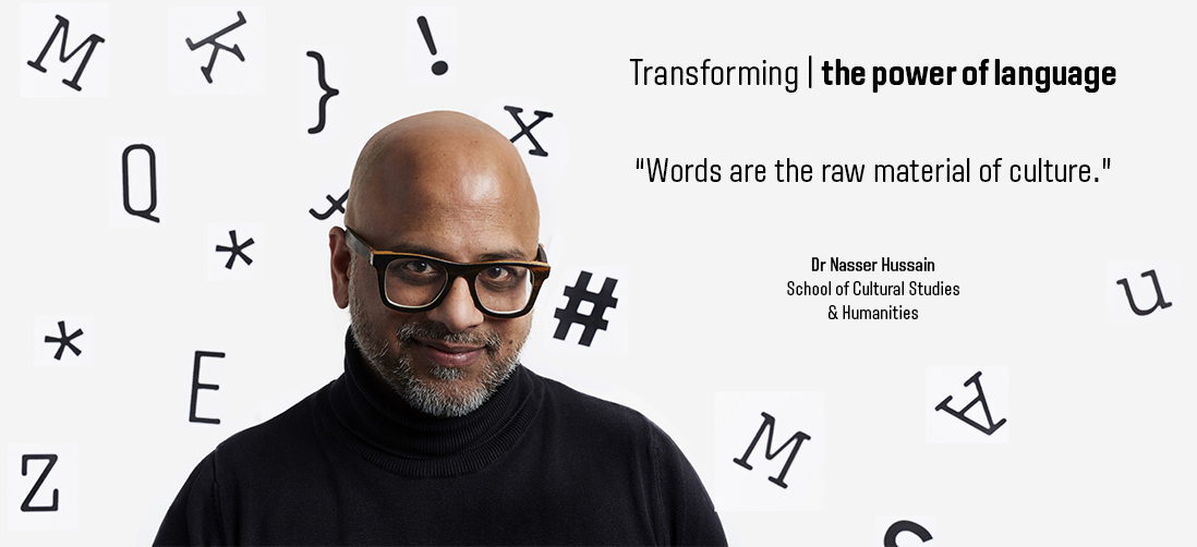 "Transforming the power of language - ""Words are the raw material of culture."" - Dr Nasser Hussain, School of Cultural Studies and Humanities"